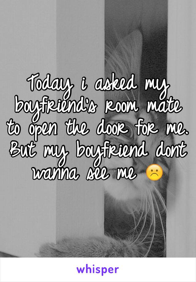 Today i asked my boyfriend's room mate to open the door for me.  But my boyfriend dont wanna see me ☹️