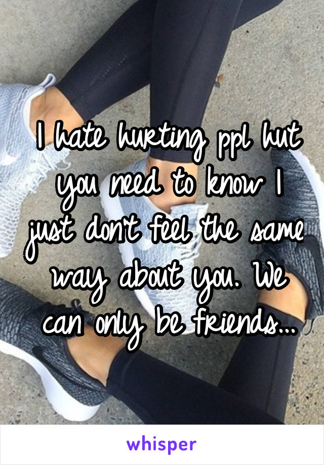 I hate hurting ppl hut you need to know I just don't feel the same way about you. We can only be friends...