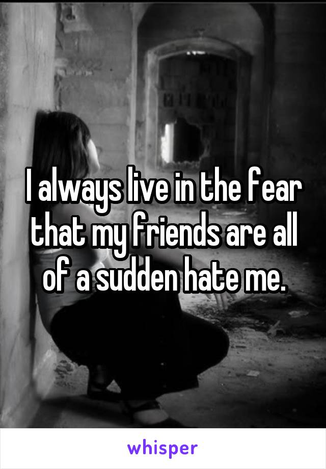 I always live in the fear that my friends are all of a sudden hate me.