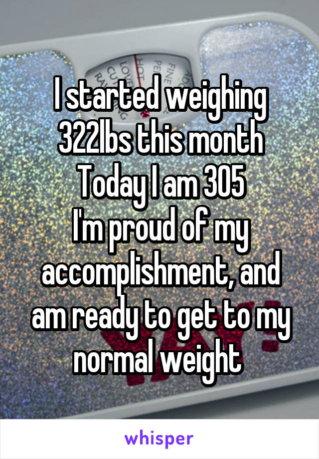 I started weighing 322lbs this month Today I am 305 I'm proud of my accomplishment, and am ready to get to my normal weight