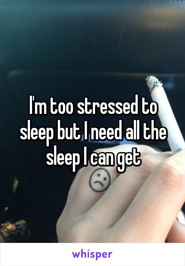 I'm too stressed to sleep but I need all the sleep I can get