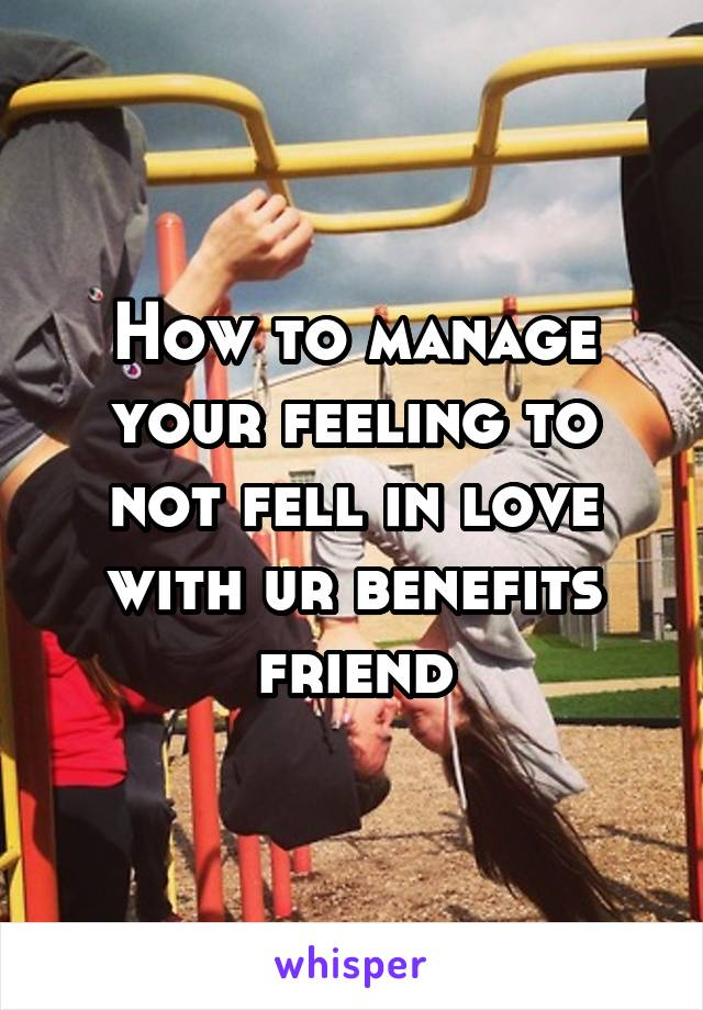 How to manage your feeling to not fell in love with ur benefits friend