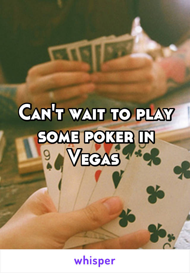 Can't wait to play some poker in Vegas