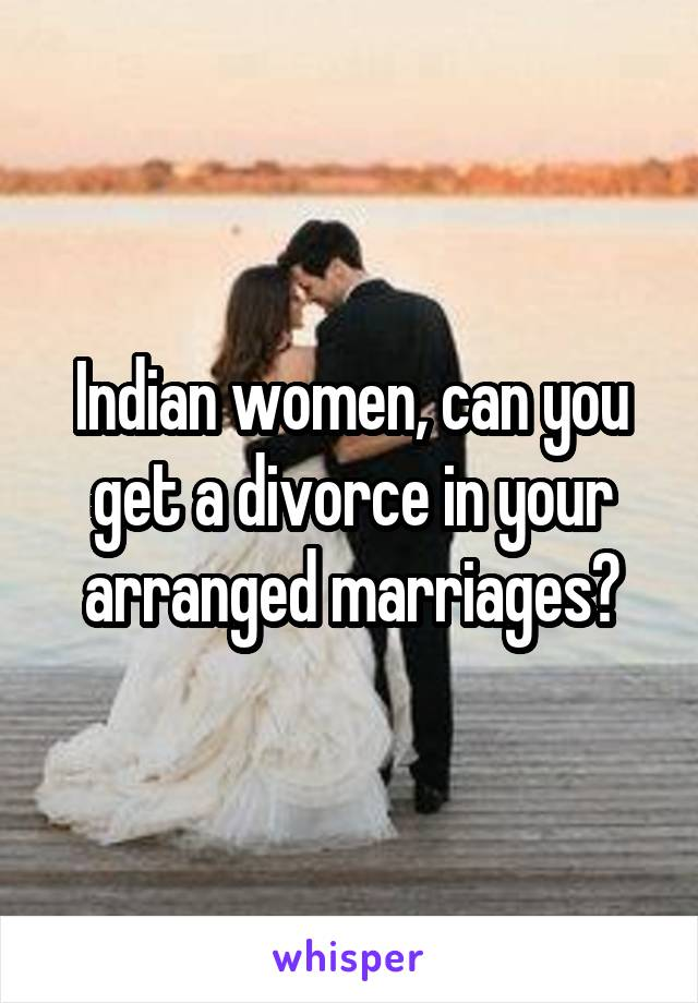 Indian women, can you get a divorce in your arranged marriages?
