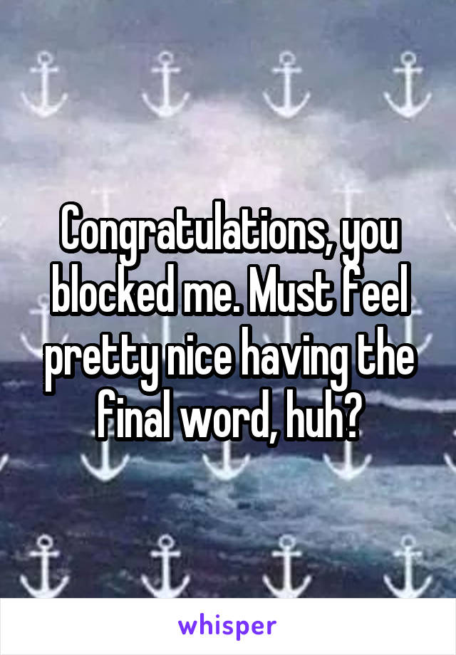 Congratulations, you blocked me. Must feel pretty nice having the final word, huh?