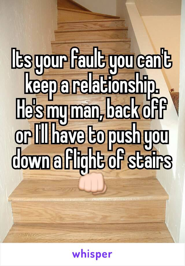 Its your fault you can't keep a relationship. He's my man, back off or I'll have to push you down a flight of stairs 👊