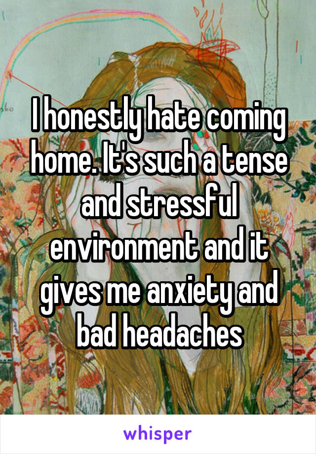 I honestly hate coming home. It's such a tense and stressful environment and it gives me anxiety and bad headaches