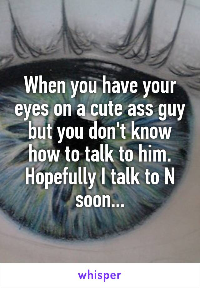 When you have your eyes on a cute ass guy but you don't know how to talk to him. Hopefully I talk to N soon...