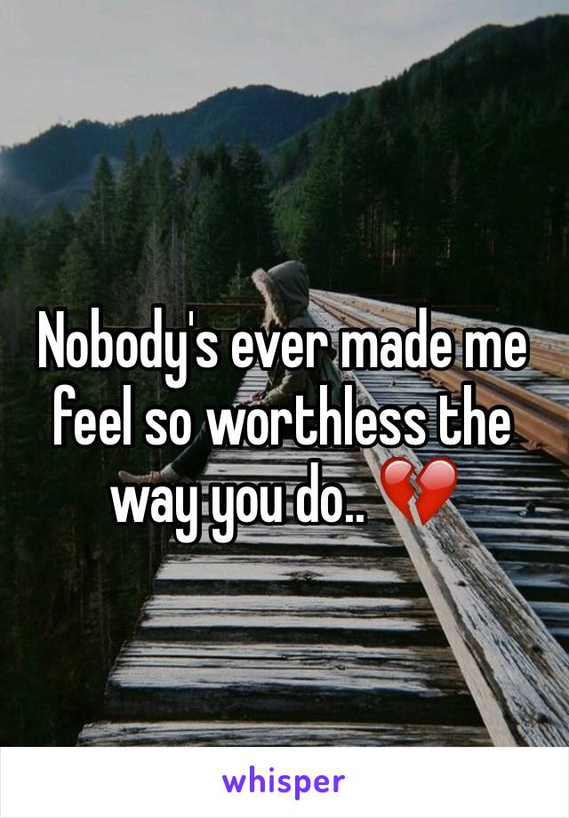 Nobody's ever made me feel so worthless the way you do.. 💔