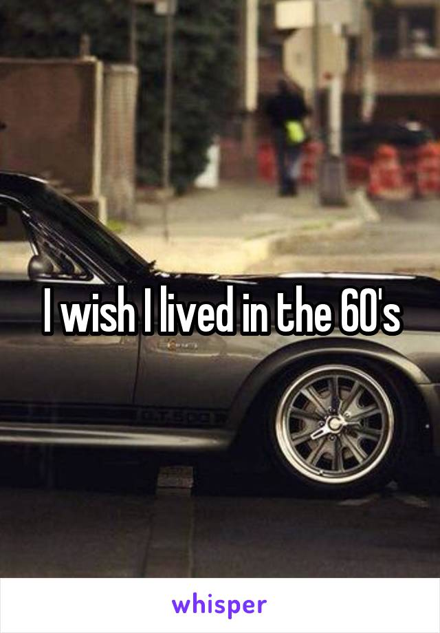 I wish I lived in the 60's