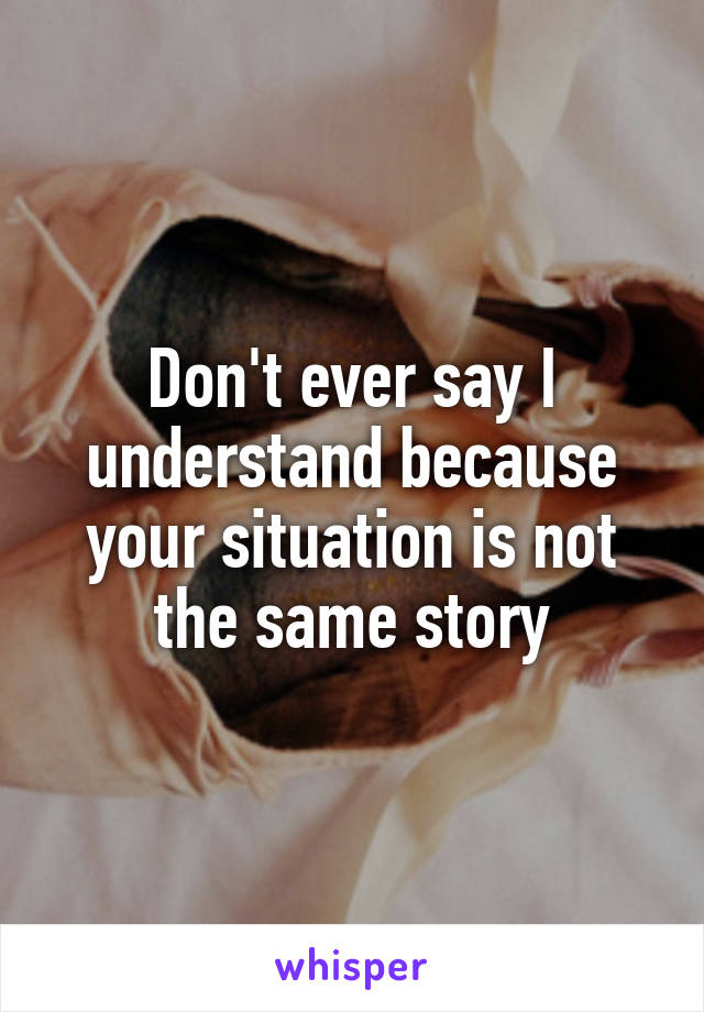 Don't ever say I understand because your situation is not the same story