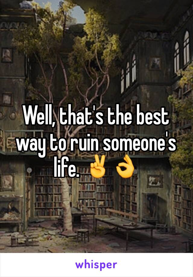 Well, that's the best way to ruin someone's life. ✌️👌