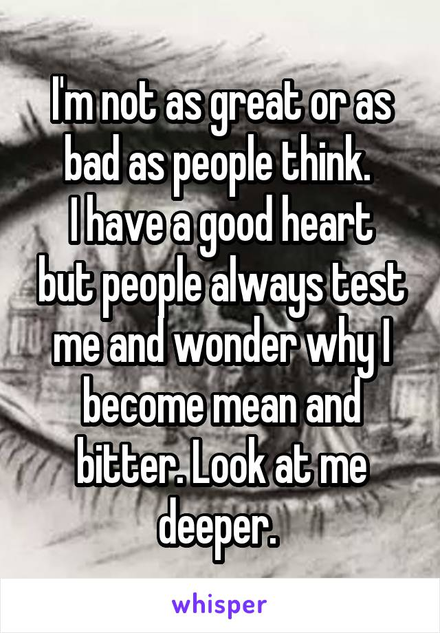 I'm not as great or as bad as people think.  I have a good heart but people always test me and wonder why I become mean and bitter. Look at me deeper.