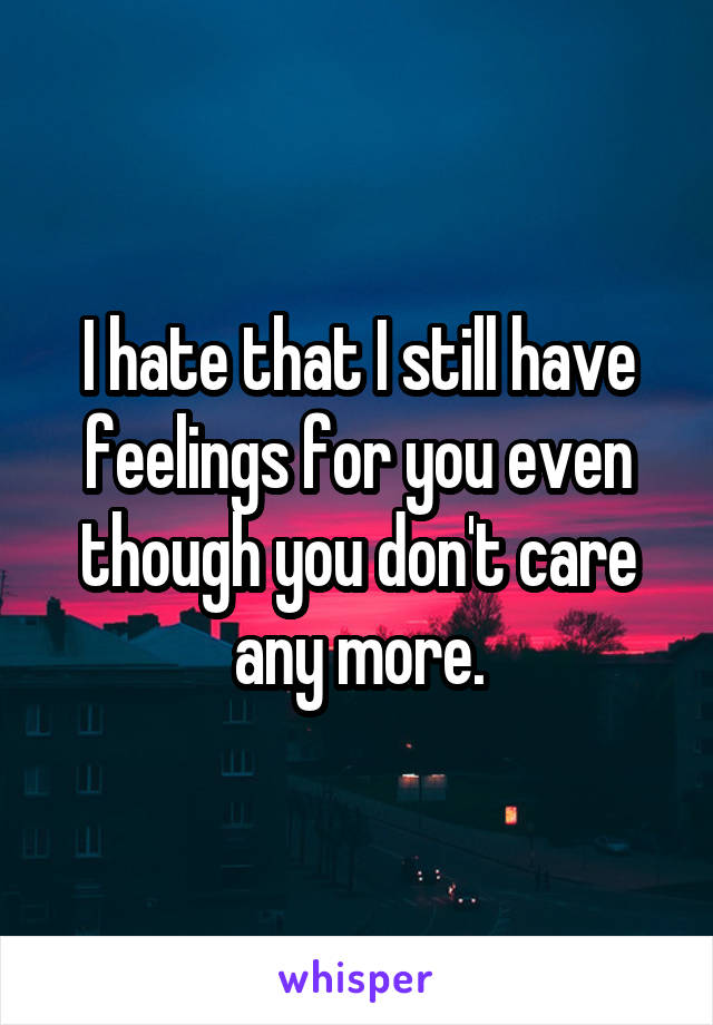 I hate that I still have feelings for you even though you don't care any more.