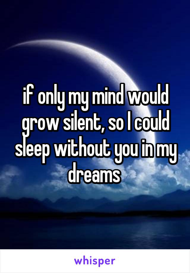 if only my mind would grow silent, so I could sleep without you in my dreams