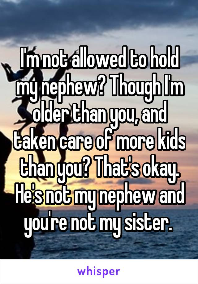 I'm not allowed to hold my nephew? Though I'm older than you, and taken care of more kids than you? That's okay. He's not my nephew and you're not my sister.