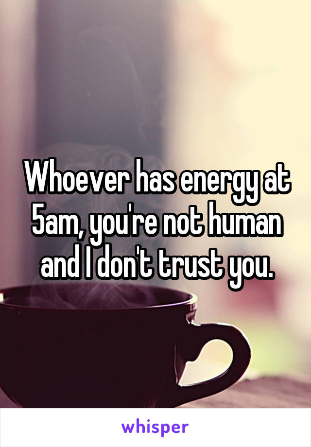 Whoever has energy at 5am, you're not human and I don't trust you.