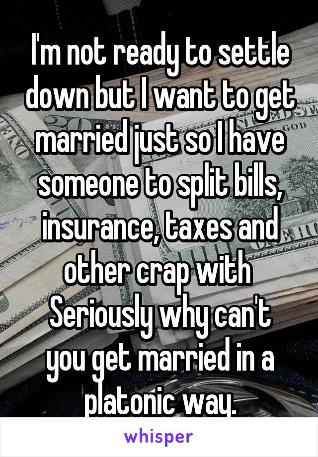 I'm not ready to settle down but I want to get married just so I have someone to split bills, insurance, taxes and other crap with  Seriously why can't you get married in a platonic way.
