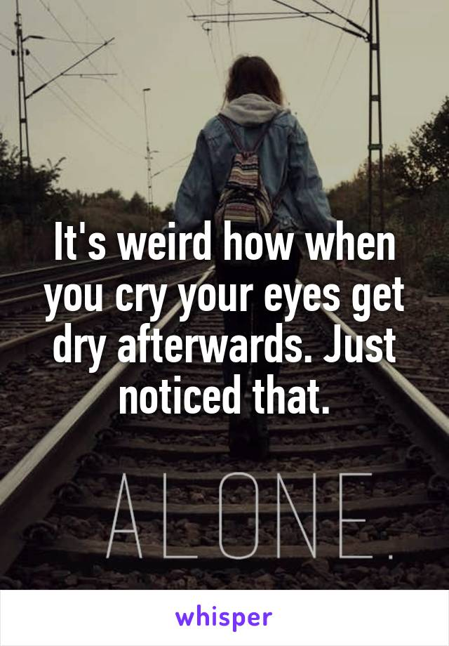 It's weird how when you cry your eyes get dry afterwards. Just noticed that.