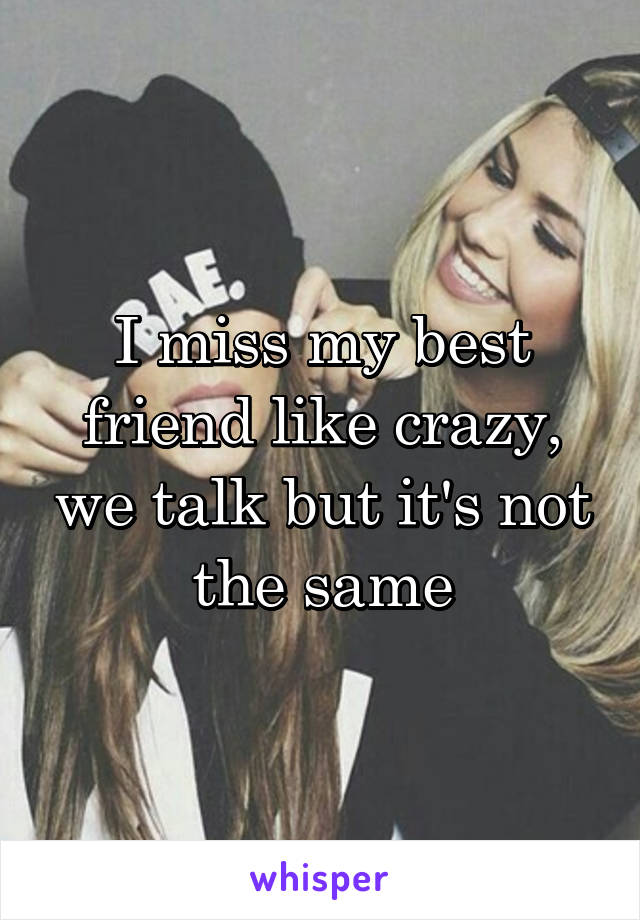 I miss my best friend like crazy, we talk but it's not the same
