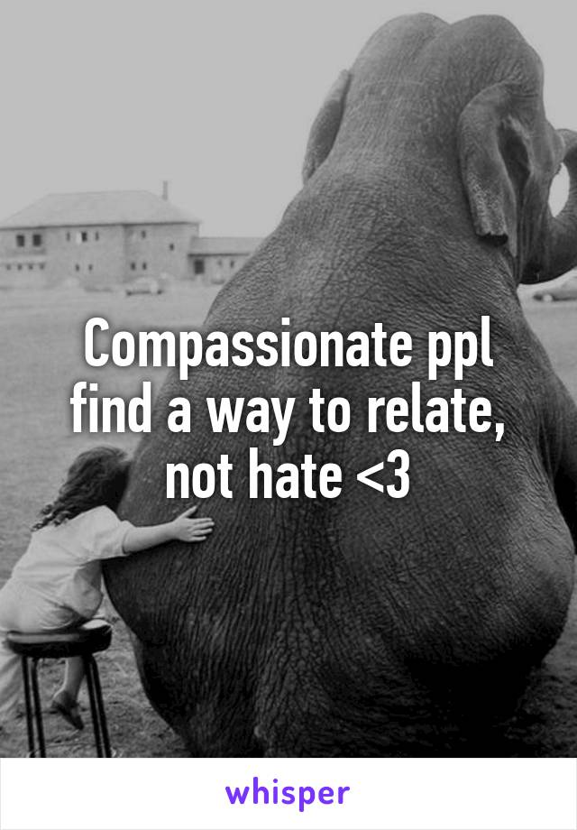 Compassionate ppl find a way to relate, not hate <3