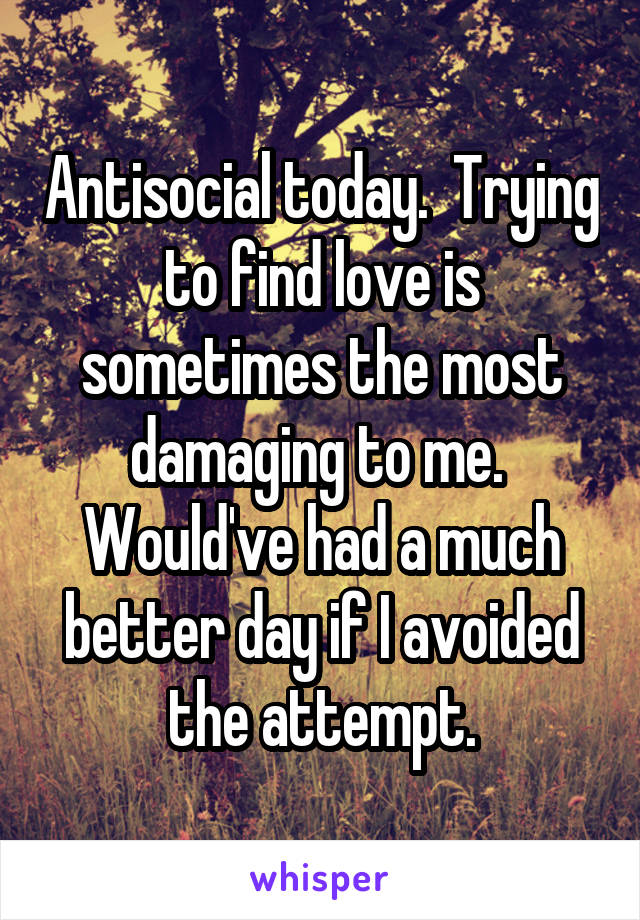 Antisocial today.  Trying to find love is sometimes the most damaging to me.  Would've had a much better day if I avoided the attempt.