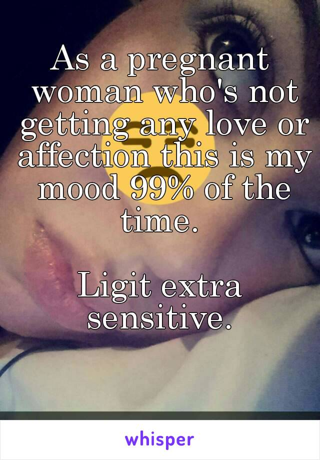 As a pregnant woman who's not getting any love or affection this is my mood 99% of the time.   Ligit extra sensitive.