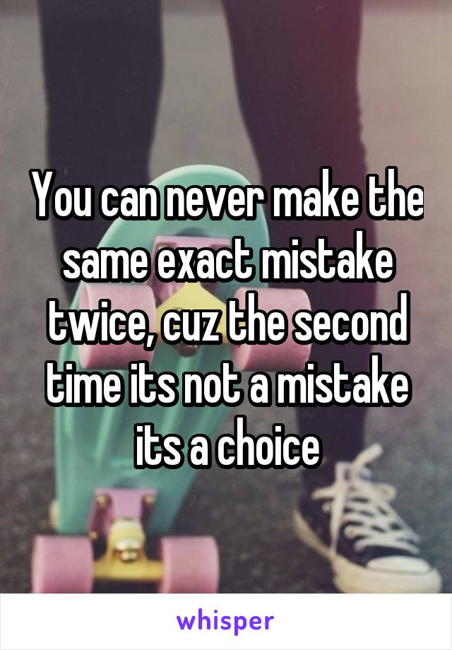 You can never make the same exact mistake twice, cuz the second time its not a mistake its a choice