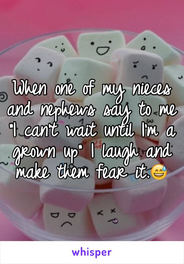"""When one of my nieces and nephews say to me """"I can't wait until I'm a grown up"""" I laugh and make them fear it.😅"""