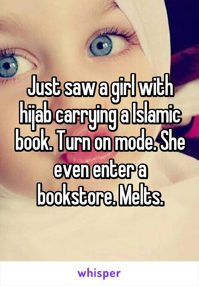 Just saw a girl with hijab carrying a Islamic book. Turn on mode. She even enter a bookstore. Melts.