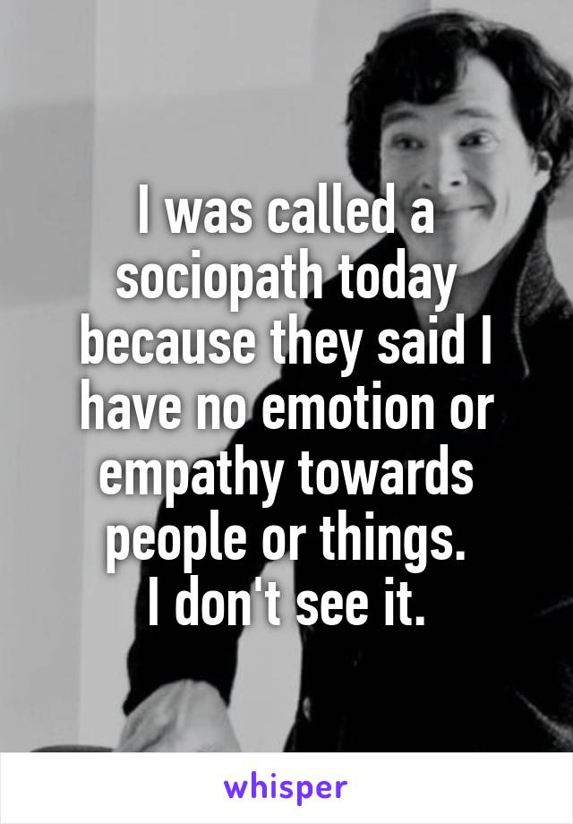 I was called a sociopath today because they said I have no emotion or empathy towards people or things. I don't see it.