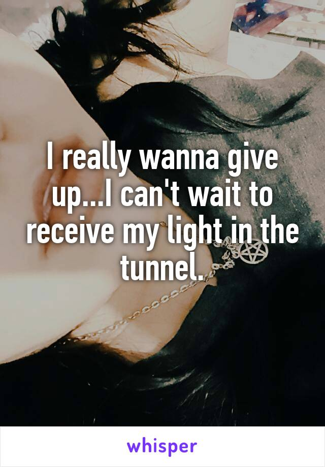 I really wanna give up...I can't wait to receive my light in the tunnel.