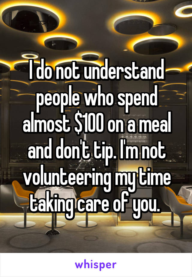 I do not understand people who spend almost $100 on a meal and don't tip. I'm not volunteering my time taking care of you.