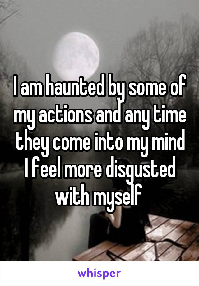 I am haunted by some of my actions and any time they come into my mind I feel more disgusted with myself