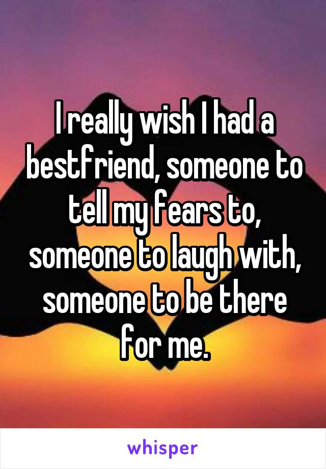 I really wish I had a bestfriend, someone to tell my fears to, someone to laugh with, someone to be there for me.