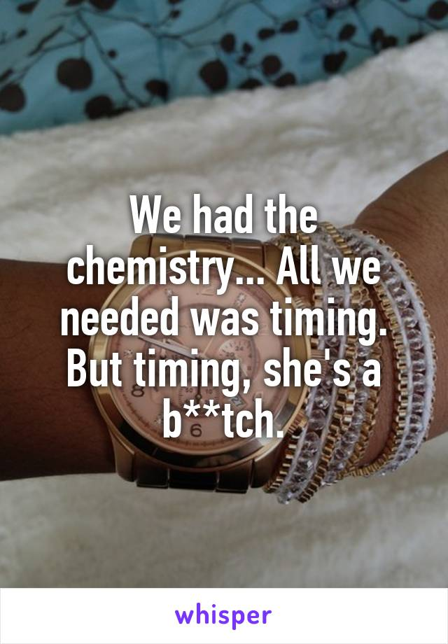We had the chemistry... All we needed was timing. But timing, she's a b**tch.