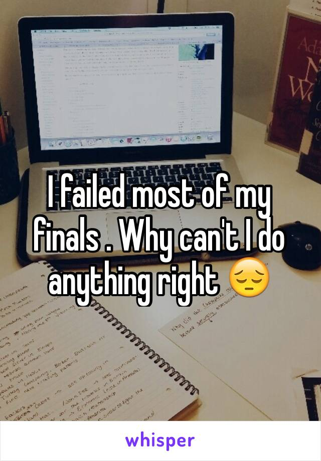 I failed most of my finals . Why can't I do anything right 😔