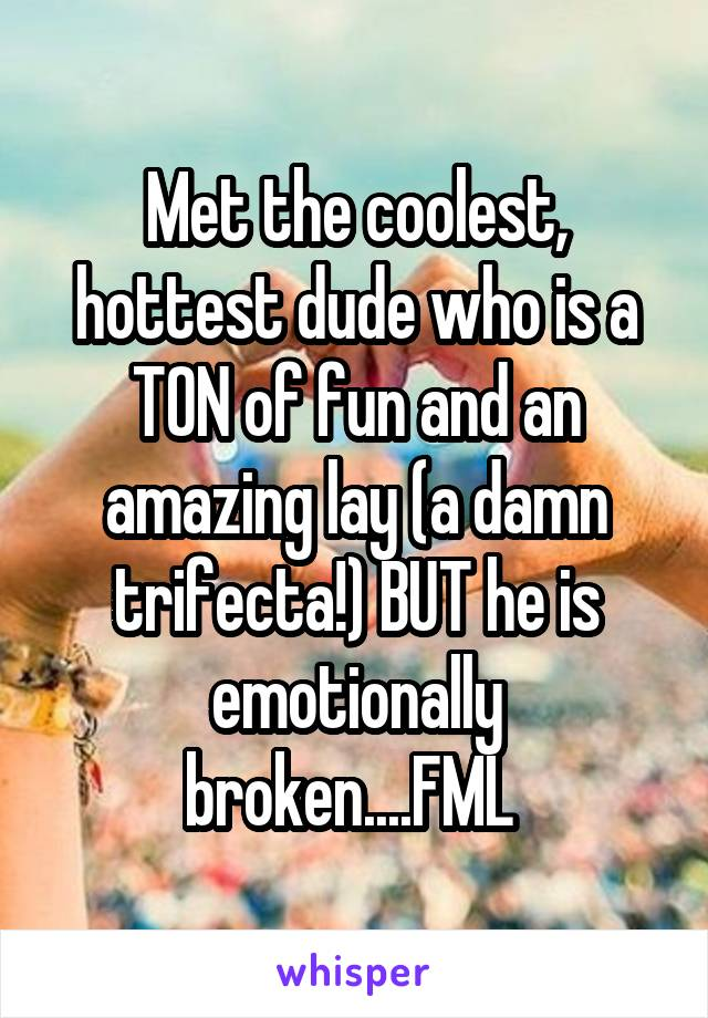Met the coolest, hottest dude who is a TON of fun and an amazing lay (a damn trifecta!) BUT he is emotionally broken....FML