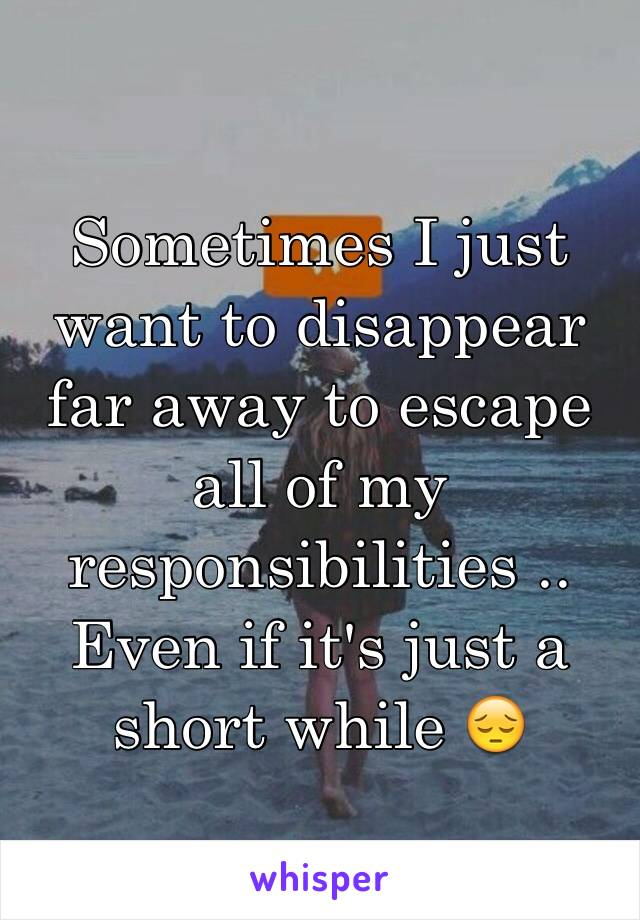 Sometimes I just want to disappear far away to escape all of my responsibilities .. Even if it's just a short while 😔