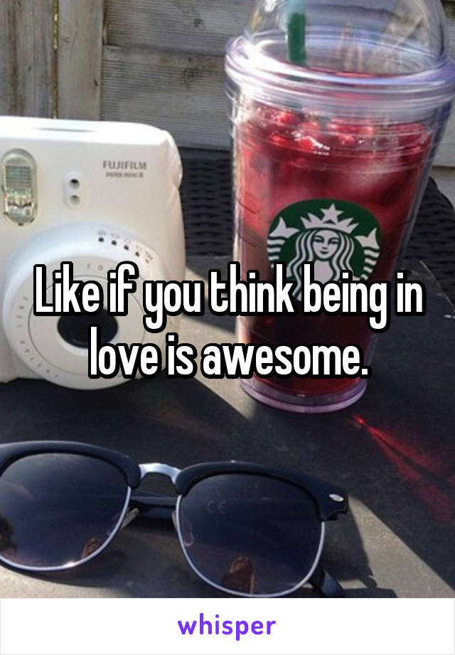 Like if you think being in love is awesome.
