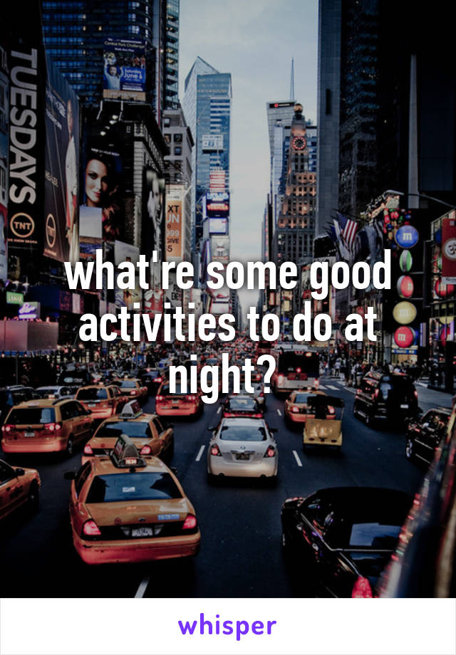 what're some good activities to do at night?