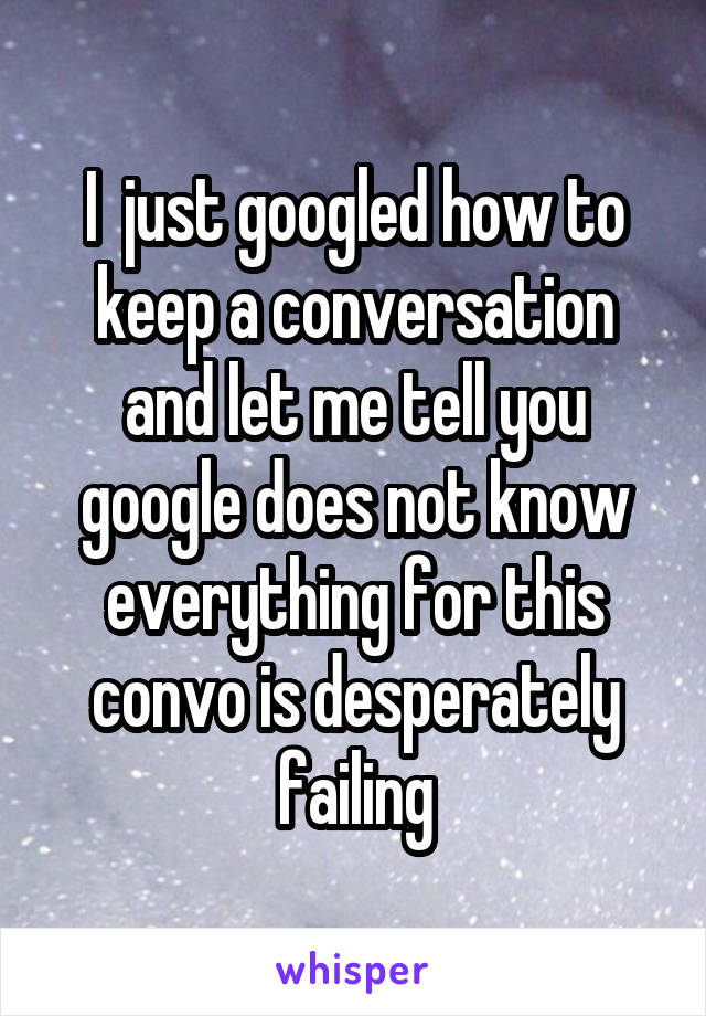 I  just googled how to keep a conversation and let me tell you google does not know everything for this convo is desperately failing