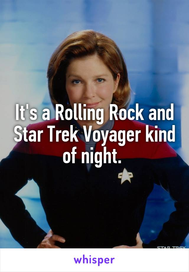 It's a Rolling Rock and Star Trek Voyager kind of night.