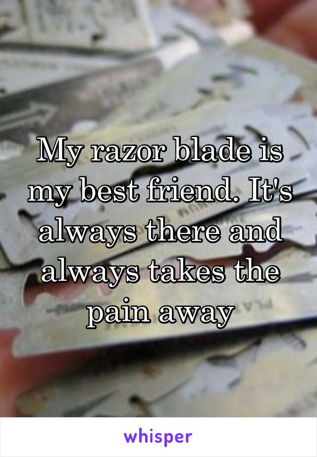 My razor blade is my best friend. It's always there and always takes the pain away