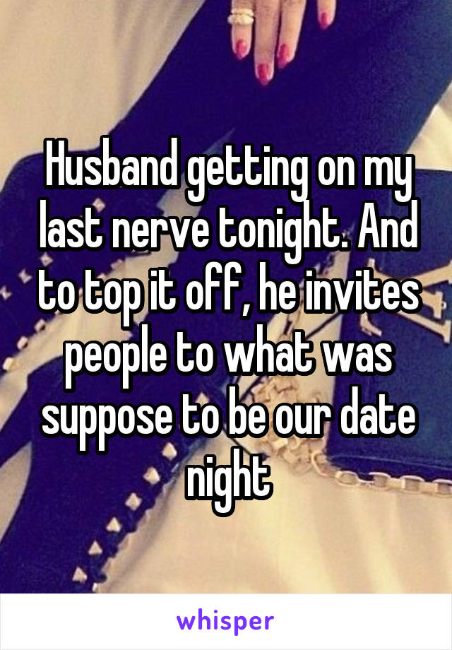 Husband getting on my last nerve tonight. And to top it off, he invites people to what was suppose to be our date night