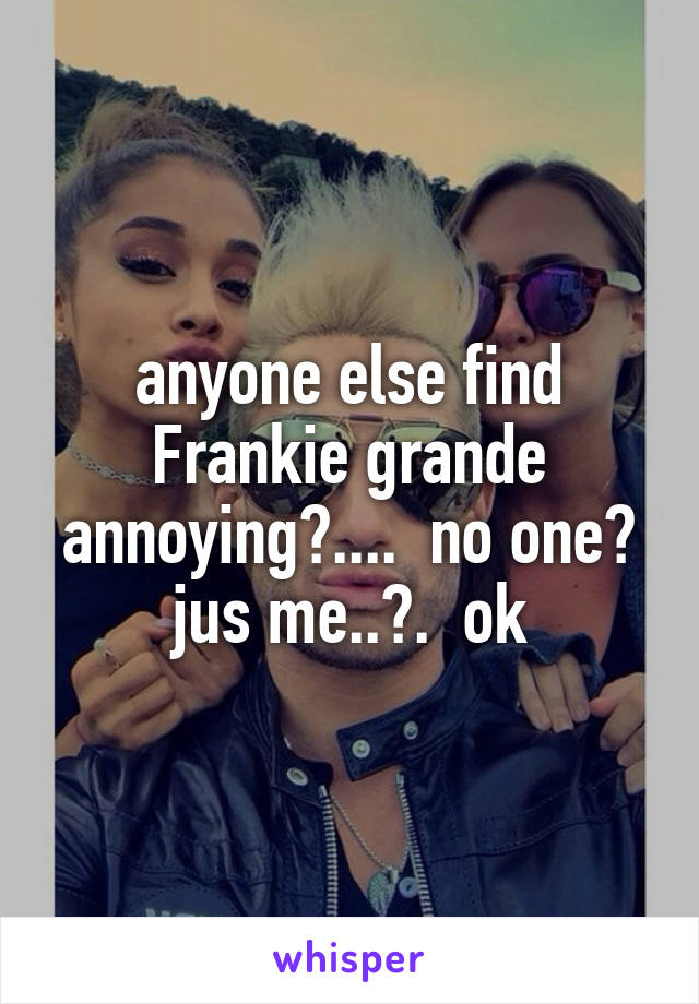 anyone else find Frankie grande annoying?....  no one? jus me..?.  ok