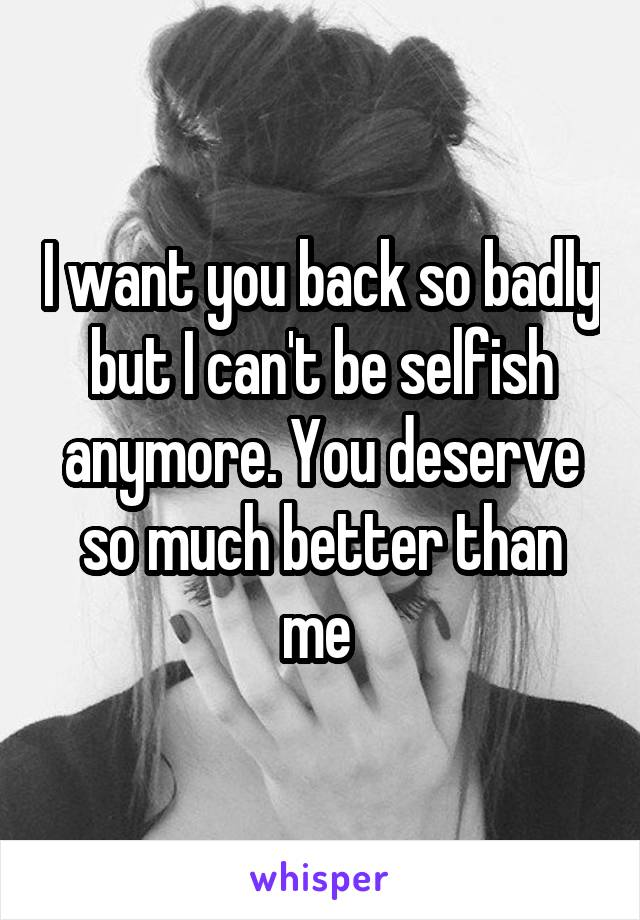 I want you back so badly but I can't be selfish anymore. You deserve so much better than me