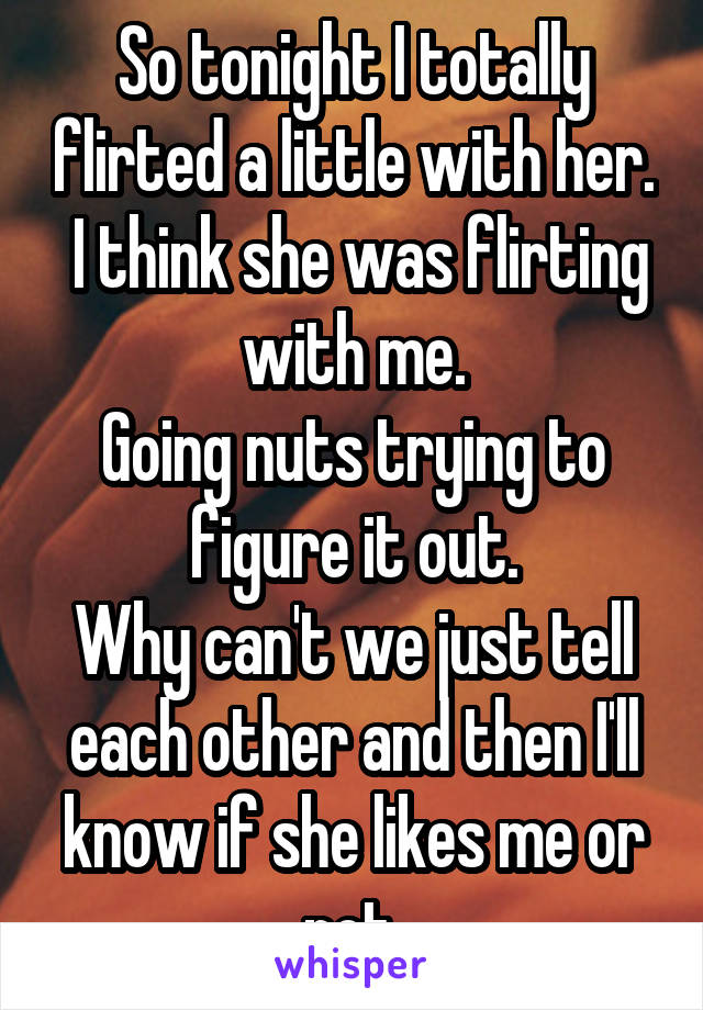 So tonight I totally flirted a little with her.  I think she was flirting with me. Going nuts trying to figure it out. Why can't we just tell each other and then I'll know if she likes me or not.