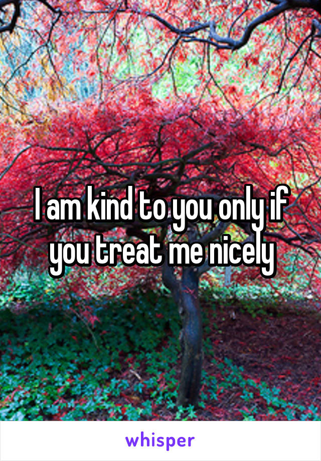 I am kind to you only if you treat me nicely
