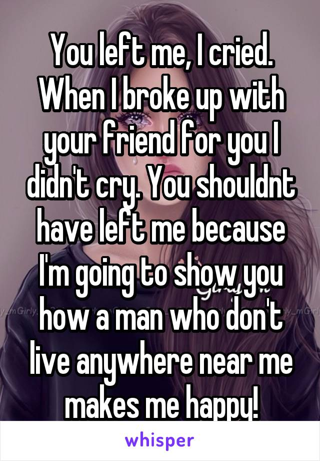 You left me, I cried. When I broke up with your friend for you I didn't cry. You shouldnt have left me because I'm going to show you how a man who don't live anywhere near me makes me happy!